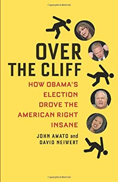 Over the Cliff: How Obama's Election Drove the American Right Insane 9780982417171