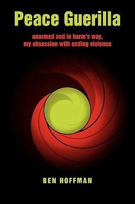 Peace Guerilla: Unarmed and in Harm's Way, My Obsession with Ending Violence 9780986490705