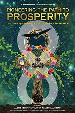 Pioneering the Path to Prosperity: Discover the Power of True Wealth and Abundance (The New Feminine Evolutionary) (Volume 2)