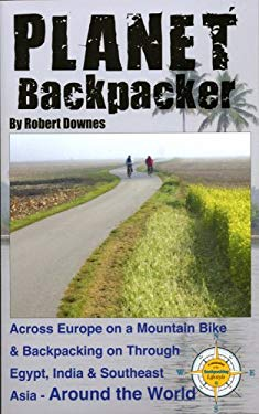 Planet Backpacker: Across Europe on a Mountain Bike & Backpacking on Through Egypt, India & Southeast Asia...Around the World 9780982134412
