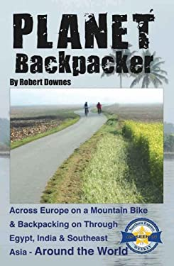 Planet Backpacker: Across Europe on a Mountain Bike & Backpacking on Through Egypt, India & Southeast Asia-Around the World 9780982134405