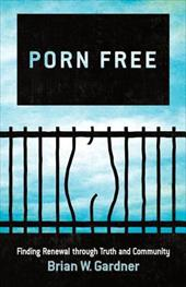 Porn Free: Finding Renewal Through Truth and Community 15409395