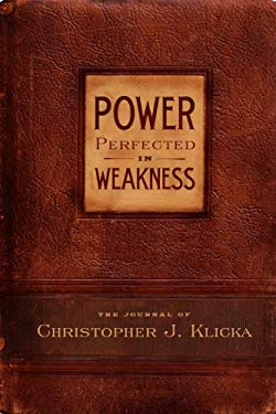 Power Perfected in Weakness: The Journal of Christopher J. Klicka 9780982438732