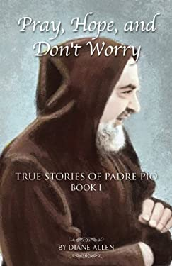 Pray, Hope, and Don't Worry: True Stories of Padre Pio 9780983710516