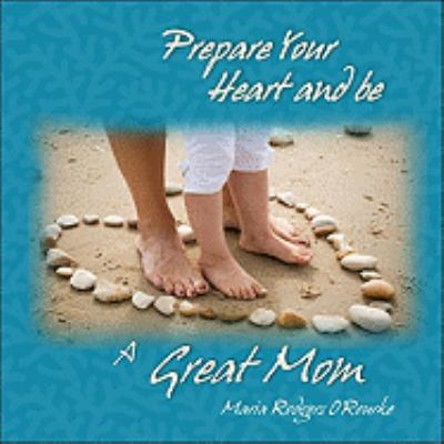 Prepare Your Heart and Be a Great Mom 9780980022711