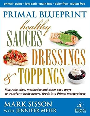 Primal Blueprint Healthy Sauces, Dressings and Toppings 9780984755158