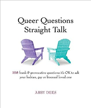 Queer Questions Straight Talk: 108 Frank & Provocative Questions It's Ok to Ask Your Lesbian, Gay or Bisexual Loved One 9780981961521