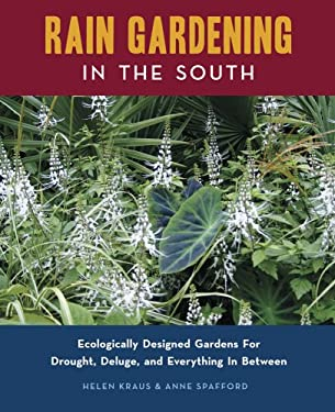 Rain Gardening in the South: Ecologically Designed Gardens for Drought, Deluge, and Everything in Between 9780982077108