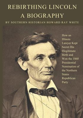 Rebirthing Lincoln, a Biography: How an Illinois Lawyer Kept Secret His Illegitimate Birth and Won the 1860 Presidential Nomination of the Northern St