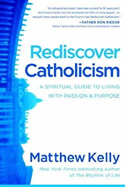 Rediscover Catholicism: A Spiritual Guide to Living with Passion & Purpose 9780984131891
