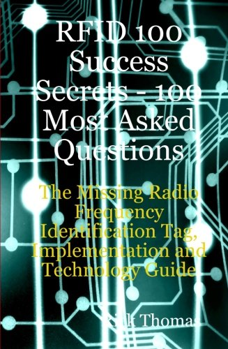 Rfid 100 Success Secrets - 100 Most Asked Questions: The Missing Radio Frequency Identification Tag, Implementation and Technology Guide 9780980513608