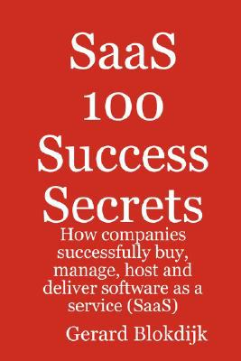 Saas 100 Success Secrets - How Companies Successfully Buy, Manage, Host and Deliver Software as a Service (Saas) 9780980471649