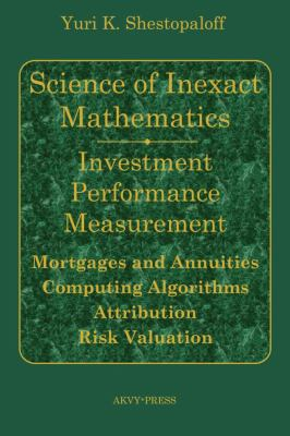 Science of Inexact Mathematics. Investment Performance Measurement. Mortgages and Annuities. Computing Algorithms. Attribution. Risk Valuation 9780980966701