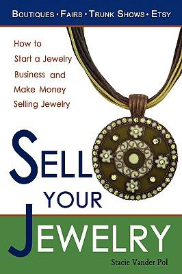 Sell Your Jewelry: How to Start a Jewelry Business and Make Money Selling Jewelry at Boutiques, Fairs, Trunk Shows, and Etsy. 9780982375600