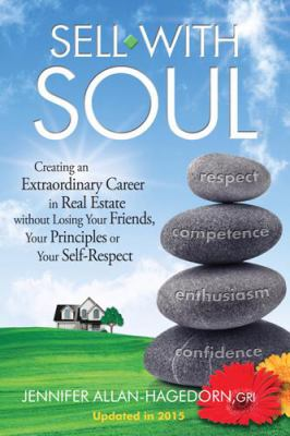 Sell with Soul: Creating an Extraordinary Career in Real Estate Without Losing Your Friends, Your Principles or Your Self-Respect 9780981672700