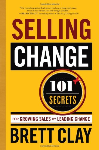 Selling Change: 101+ Secrets for Growing Sales by Leading Change 9780982295236