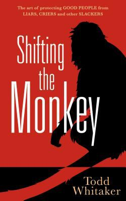 Shifting the Monkey: The Art of Protecting Good from Liars, Criers, and Other Slackers 9780982702970