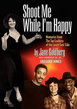 Shoot Me While I'm Happy - Memories from the Tap Goddess of the Lower East Side with Foreword by the Late Gregory Hines 9780980154603