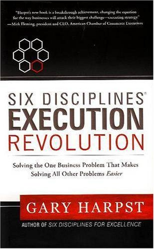 Six Disciplines Execution Revolution: Solving the One Business Problem That Makes Solving All Other Problems Easier 9780981641102