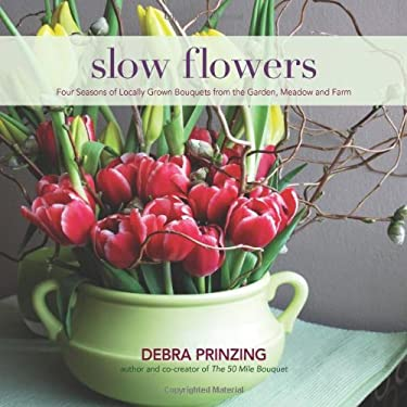 Slow Flowers: Four Seasons of Locally Grown Bouquets from the Garden, Meadow and Farm 9780983272687