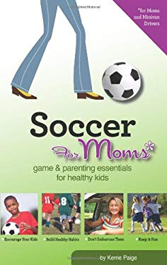 Soccer for Moms: Game & Parenting Essentials for Healthy Kids 9780981500430