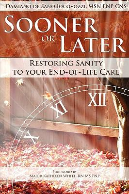 Sooner or Later: Restoring Sanity to Your End of Life Care 9780984225866