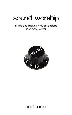 Sound Worship: A Guide to Making Musical Choices in a Noisy World 9780982458204