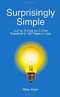 Surprisingly Simple: LLC vs. S-Corp vs. C-Corp Explained in 100 Pages or Less 9780981454207
