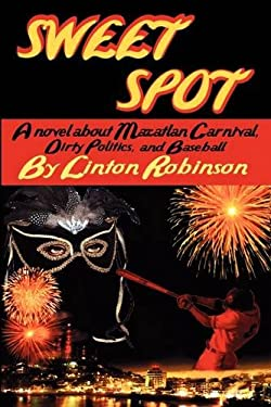 Sweet Spot: A Novel about Mazatlan Carnival, Dirty Politics, and Baseball 9780982046722