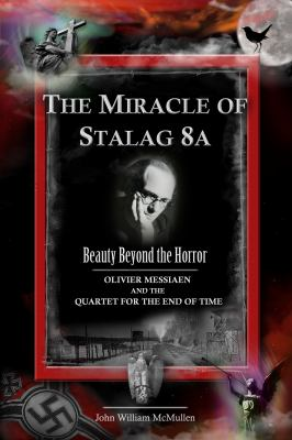 The Miracle of Stalag 8a - Beauty Beyond the Horror: Olivier Messiaen and the Quartet for the End of Time 9780982625521