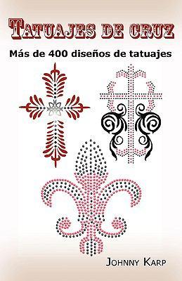 Tatuajes de Cruz Tatuajes de Cruz: MS de 400 Diseos de Tatuajes, Fotos de Cruces Religiosas, Egms de 400 Diseos de Tatuajes, Fotos de Cruces Religiosa 9780986642685