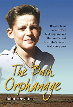 The Bush Orphanage: Recollections of a British Child Migrant and the Truth about Australia 's Human Trafficking Past 9780980619317