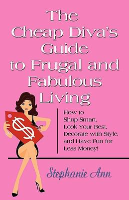 The Cheap Diva's Guide to Frugal and Fabulous Living: How to Shop Smart, Look Your Best, Decorate with Style, and Have Fun for Less Money! 9780982529607