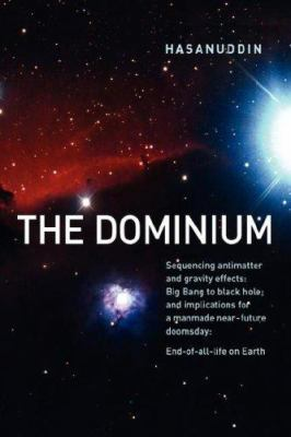 The Dominium Sequencing Antimatter and Gravity Effect: Big Bang to Black Hole; And Implications for a Manmade Near-Future Doomsday: End-Of-All-Life on 9780980096323