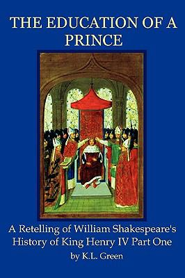 The Education of a Prince: A Retelling of William Shakespeare's History of King Henry IV Part One 9780986644115