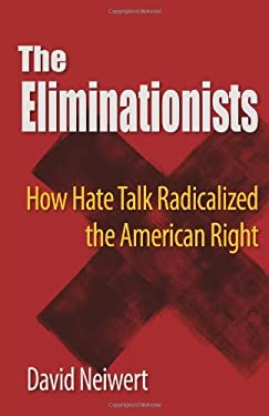 The Eliminationists: How Hate Talk Radicalized the American Right 9780981576985