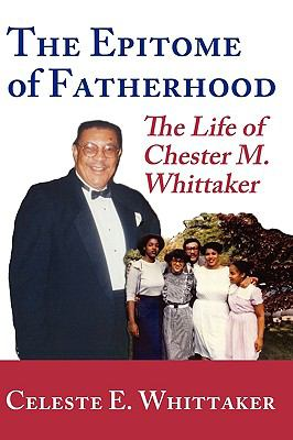 The Epitome of Fatherhood: The Life of Chester M. Whittaker 9780981893945