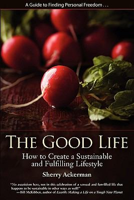 The Good Life: How to Create a Sustainable and Fulfilling Lifestyle 9780984603206