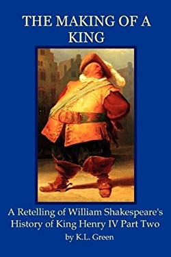 The Making of a King: A Retelling of William Shakespeare's History of King Henry IV Part Two 9780986644122