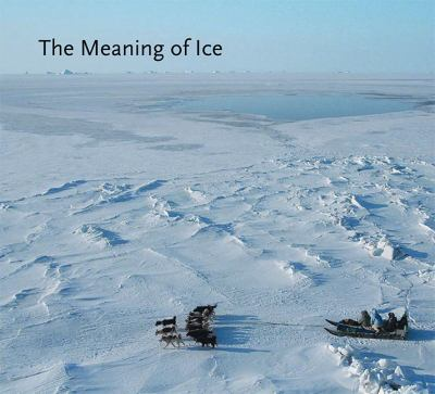 The Meaning of Ice: Human-Sea Ice Relationships in Three Arctic Communities 9780982170397