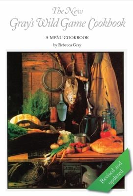 The New Gray's Wild Game Cookbook: A Menu Cookbook 9780984147137