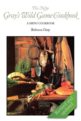 The New Gray's Wild Game Cookbook: A Menu Cookbook 9780984147144