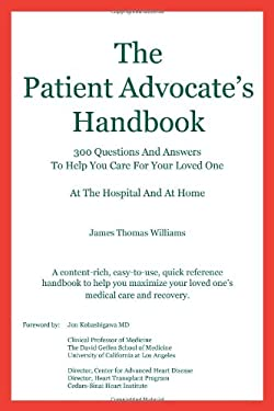 The Patient Advocate's Handbook 300 Questions and Answers to Help You Care for Your Loved One at the Hospital and at Home 9780984282500
