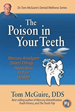 The Poison in Your Teeth: Mercury Amalgam (Silver) Fillings...Hazardous to Your Health! 9780981563008