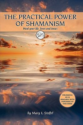 The Practical Power of Shamanism: Heal Your Life, Loves and Losses 9780984480012
