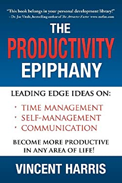 The Productivity Epiphany: Leading Edge Ideas on Time Management, Self Management, Communication and Becoming More Productive in Any Area of Life 9780981879109