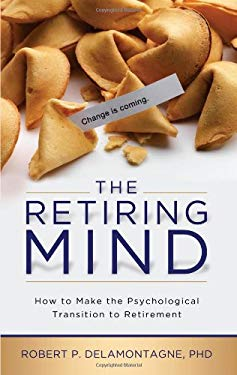 The Retiring Mind: How to Make the Psychological Transition to Retirement 9780982314098