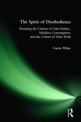 The Spirit of Disobedience: Resisting the Charms of Fake Politics, Mindless Consumption, and the Culture of Total Work 9780981576909