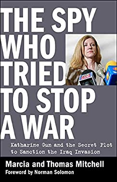 The Spy Who Tried to Stop a War: Katharine Gun and the Secret Plot to Sanction the Iraq Invasion 9780981576916