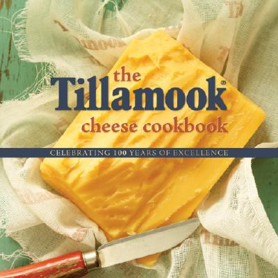 The Tillamook Cheese Cookbook: Celebrating 100 Years of Excellence 9780980194241